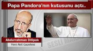 Abdurrahman Dilipak : Papa Pandora'nın kutusunu açtı..